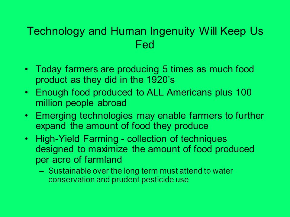 Technology and Human Ingenuity Will Keep Us Fed Today farmers are producing 5 times as much food product as they did in the 1920's Enough food produced to ALL Americans plus 100 million people abroad Emerging technologies may enable farmers to further expand the amount of food they produce High-Yield Farming - collection of techniques designed to maximize the amount of food produced per acre of farmland –Sustainable over the long term must attend to water conservation and prudent pesticide use