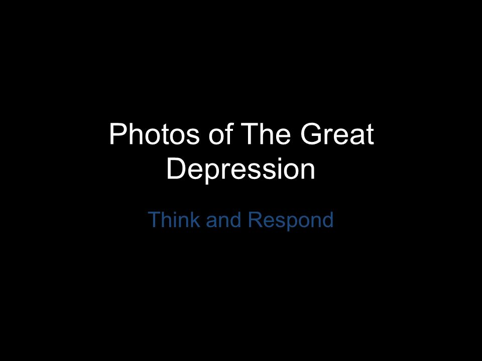 Photos of The Great Depression Think and Respond