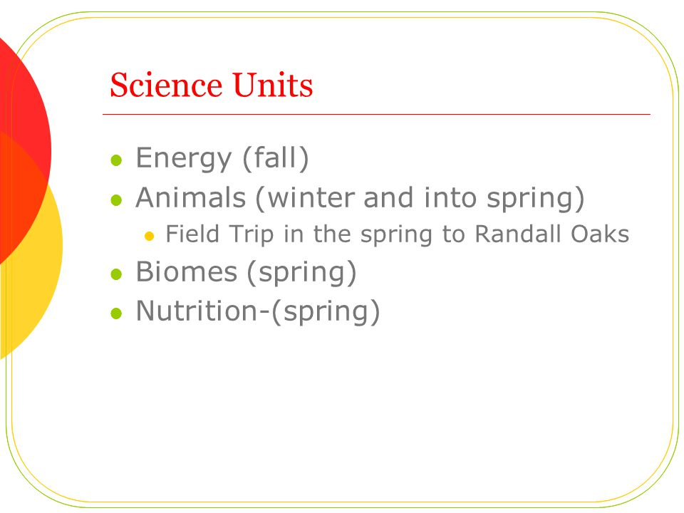 Science Units Energy (fall) Animals (winter and into spring) Field Trip in the spring to Randall Oaks Biomes (spring) Nutrition-(spring)