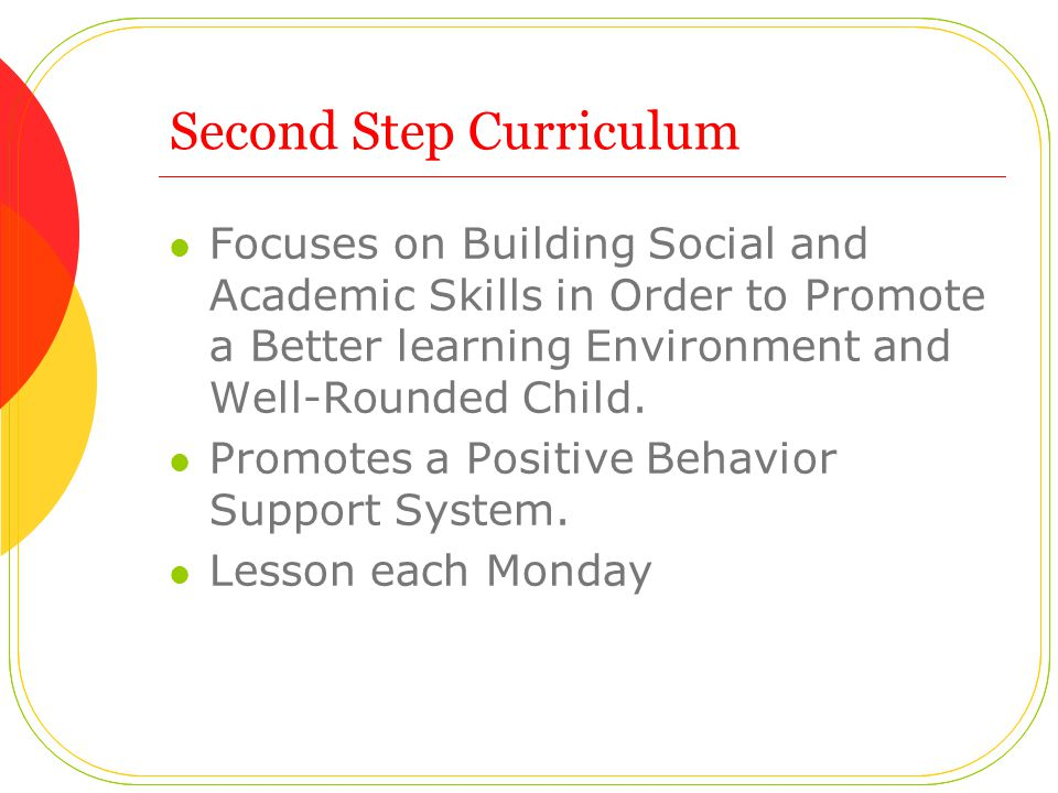 Second Step Curriculum Focuses on Building Social and Academic Skills in Order to Promote a Better learning Environment and Well-Rounded Child. Promot