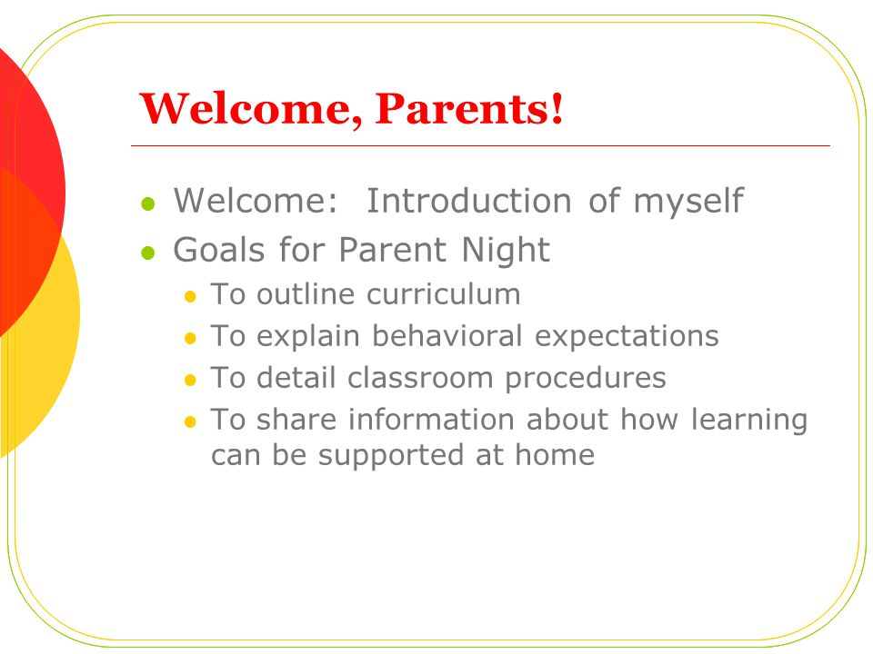 Welcome, Parents! Welcome: Introduction of myself Goals for Parent Night To outline curriculum To explain behavioral expectations To detail classroom