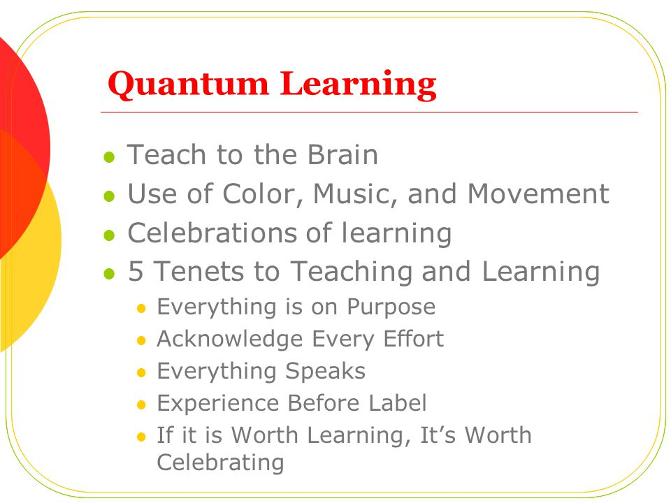 Quantum Learning Teach to the Brain Use of Color, Music, and Movement Celebrations of learning 5 Tenets to Teaching and Learning Everything is on Purp