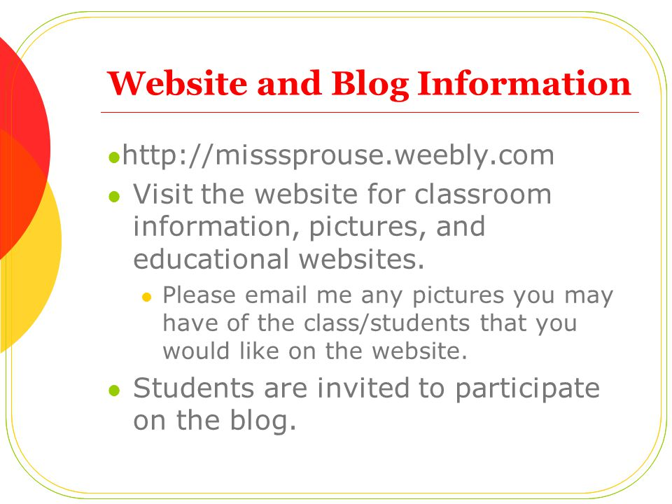 Website and Blog Information http://misssprouse.weebly.com Visit the website for classroom information, pictures, and educational websites. Please ema