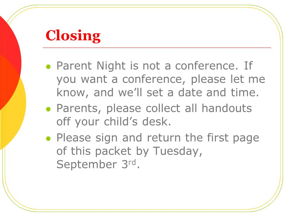 Closing Parent Night is not a conference. If you want a conference, please let me know, and we'll set a date and time. Parents, please collect all han