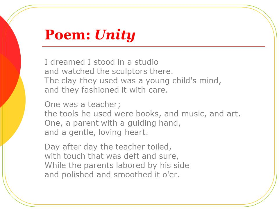 Poem: Unity I dreamed I stood in a studio and watched the sculptors there. The clay they used was a young child's mind, and they fashioned it with car