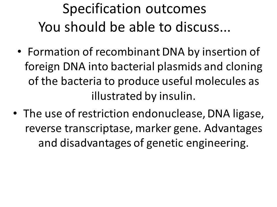 Specification outcomes You should be able to discuss... Formation of recombinant DNA by insertion of foreign DNA into bacterial plasmids and cloning o