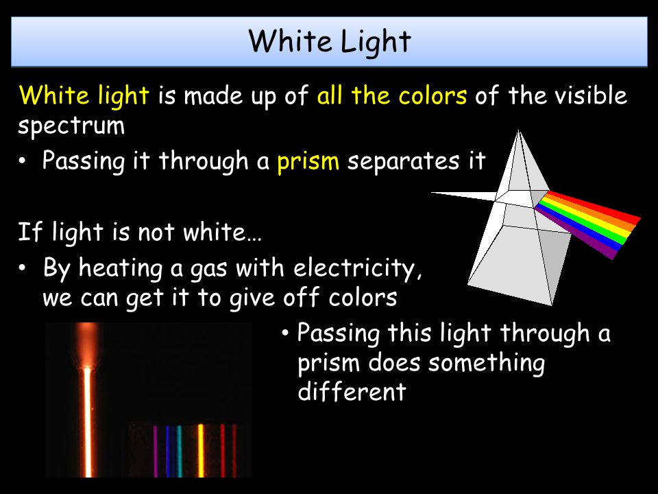 White Light White light is made up of all the colors of the visible spectrum Passing it through a prism separates it If light is not white… By heating a gas with electricity, we can get it to give off colors Passing this light through a prism does something different