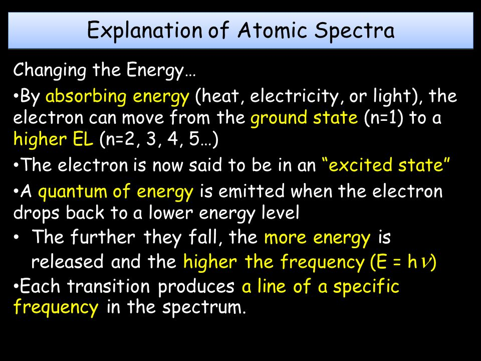 Explanation of Atomic Spectra Changing the Energy… By absorbing energy (heat, electricity, or light), the electron can move from the ground state (n=1) to a higher EL (n=2, 3, 4, 5…) The electron is now said to be in an excited state A quantum of energy is emitted when the electron drops back to a lower energy level The further they fall, the more energy is released and the higher the frequency (E = h ) Each transition produces a line of a specific frequency in the spectrum.