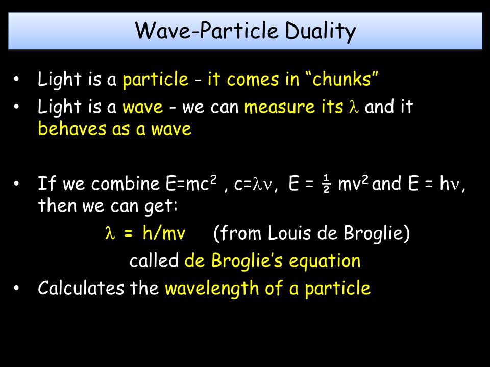 Wave-Particle Duality Light is a particle - it comes in chunks Light is a wave - we can measure its and it behaves as a wave If we combine E=mc 2, c=, E = ½ mv 2 and E = h, then we can get: = h/mv (from Louis de Broglie) called de Broglie's equation Calculates the wavelength of a particle
