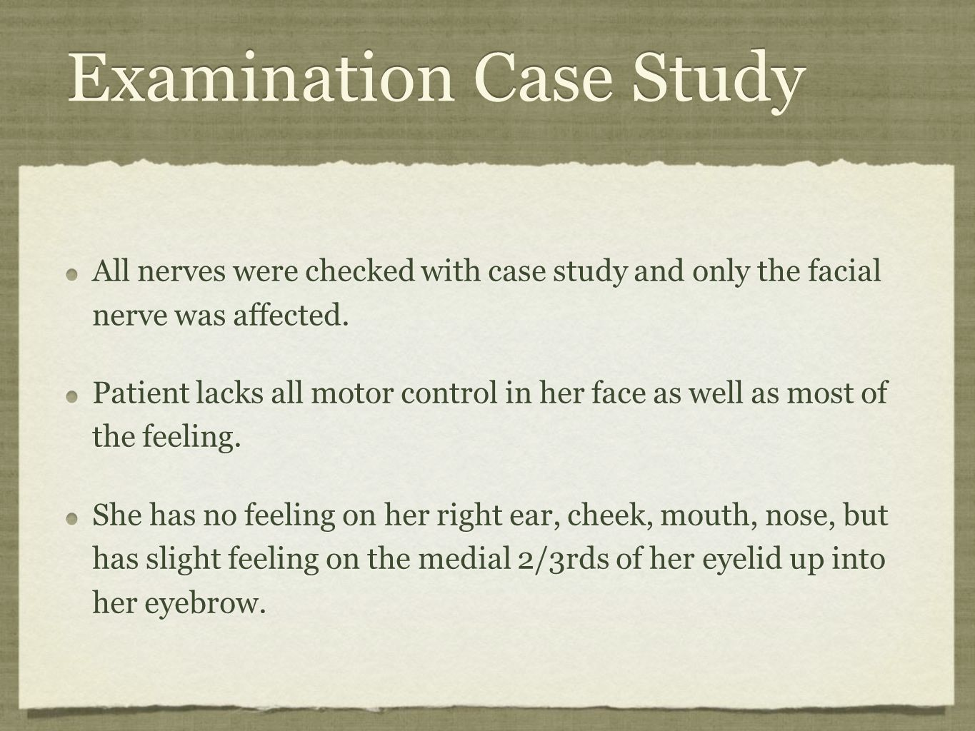 Examination Case Study All nerves were checked with case study and only the facial nerve was affected. Patient lacks all motor control in her face as