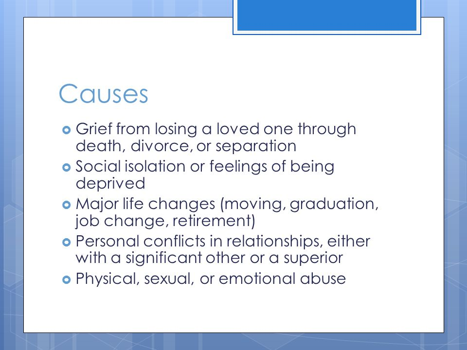 Causes  Grief from losing a loved one through death, divorce, or separation  Social isolation or feelings of being deprived  Major life changes (moving, graduation, job change, retirement)  Personal conflicts in relationships, either with a significant other or a superior  Physical, sexual, or emotional abuse