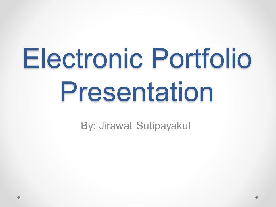 Electronic Portfolio Presentation By: Jirawat Sutipayakul
