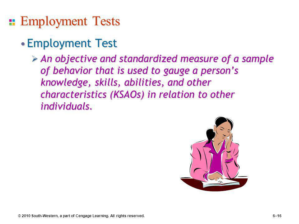 © 2010 South-Western, a part of Cengage Learning. All rights reserved. 6–16 Employment Tests Employment TestEmployment Test  An objective and standar