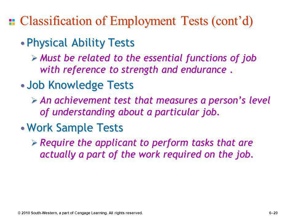 © 2010 South-Western, a part of Cengage Learning. All rights reserved. 6–20 Classification of Employment Tests (cont'd) Physical Ability TestsPhysical