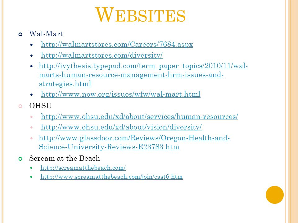 W EBSITES Wal-Mart http://walmartstores.com/Careers/7684.aspx http://walmartstores.com/diversity/ http://ivythesis.typepad.com/term_paper_topics/2010/11/wal- marts-human-resource-management-hrm-issues-and- strategies.html http://ivythesis.typepad.com/term_paper_topics/2010/11/wal- marts-human-resource-management-hrm-issues-and- strategies.html http://www.now.org/issues/wfw/wal-mart.html OHSU http://www.ohsu.edu/xd/about/services/human-resources/ http://www.ohsu.edu/xd/about/vision/diversity/ http://www.glassdoor.com/Reviews/Oregon-Health-and- Science-University-Reviews-E23783.htm http://www.glassdoor.com/Reviews/Oregon-Health-and- Science-University-Reviews-E23783.htm Scream at the Beach http://screamatthebeach.com/ http://www.screamatthebeach.com/join/cast6.htm