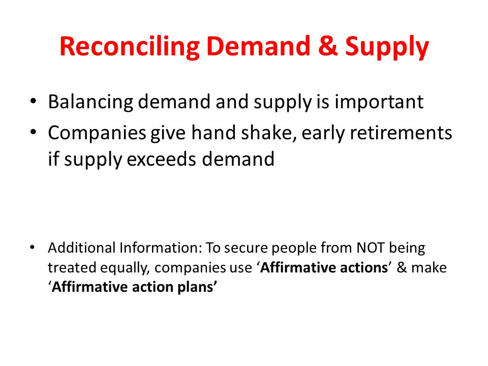 Reconciling Demand & Supply Balancing demand and supply is important Companies give hand shake, early retirements if supply exceeds demand Additional