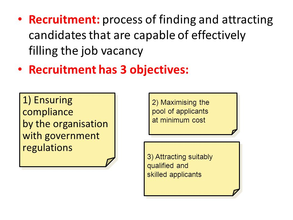 Recruitment: process of finding and attracting candidates that are capable of effectively filling the job vacancy Recruitment has 3 objectives: 1) Ens