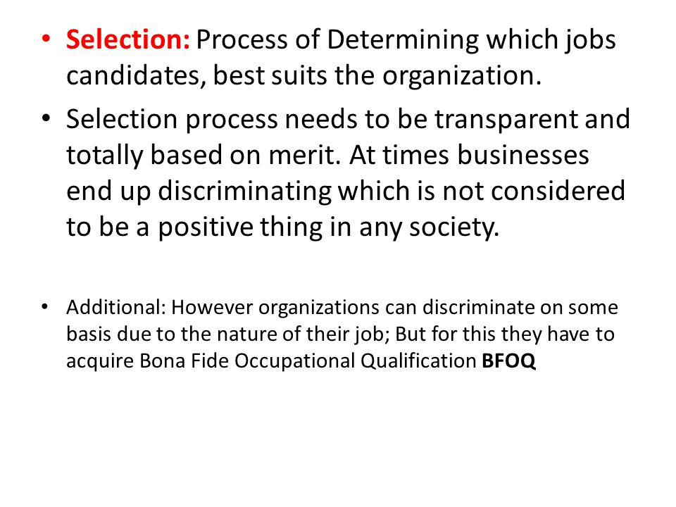 Selection: Process of Determining which jobs candidates, best suits the organization. Selection process needs to be transparent and totally based on m