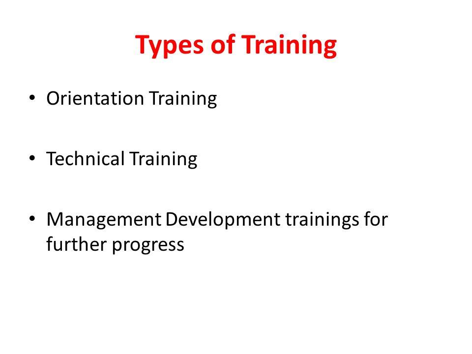 Types of Training Orientation Training Technical Training Management Development trainings for further progress