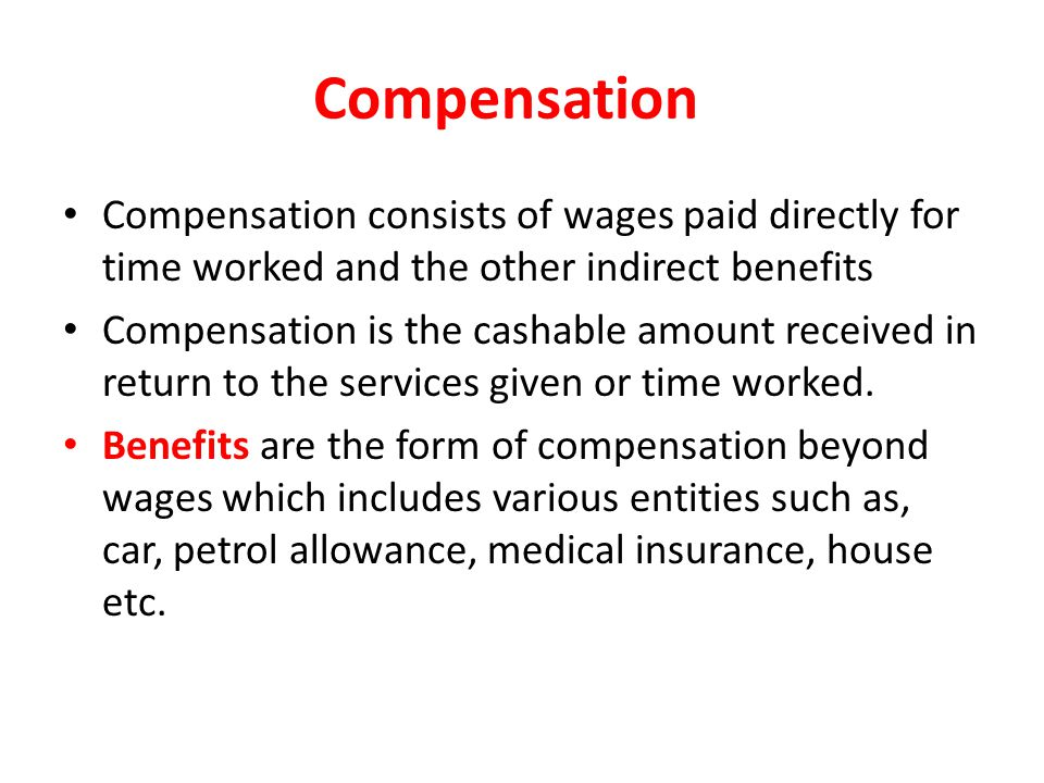 Compensation Compensation consists of wages paid directly for time worked and the other indirect benefits Compensation is the cashable amount received