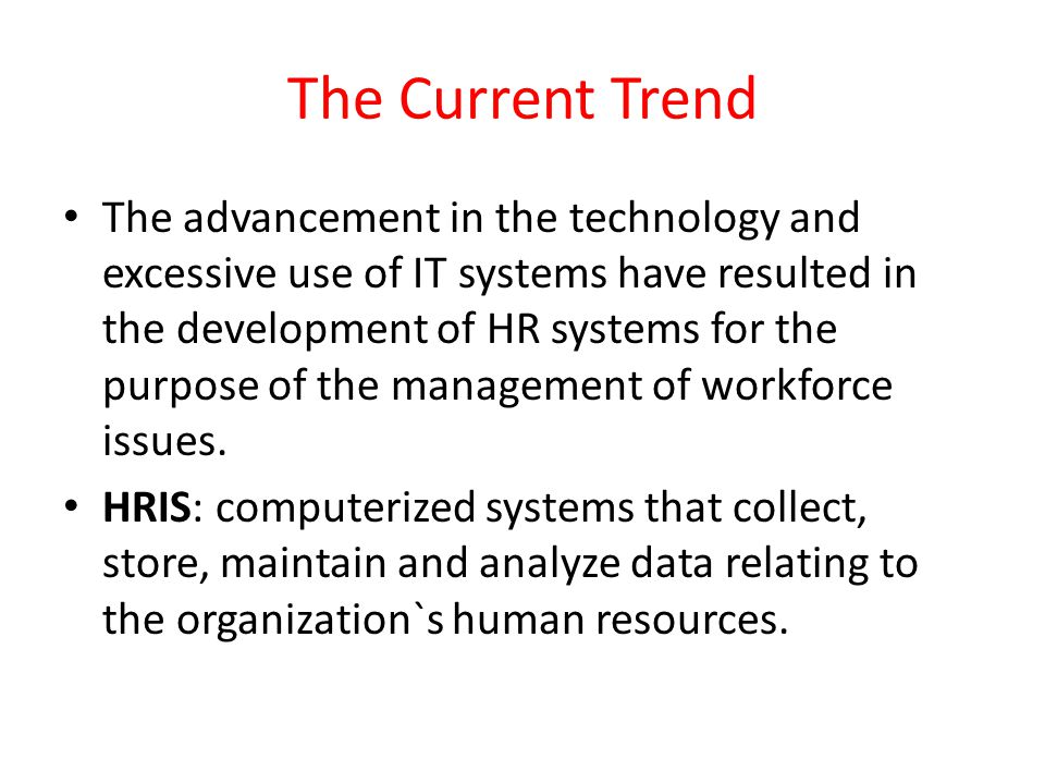 The Current Trend The advancement in the technology and excessive use of IT systems have resulted in the development of HR systems for the purpose of
