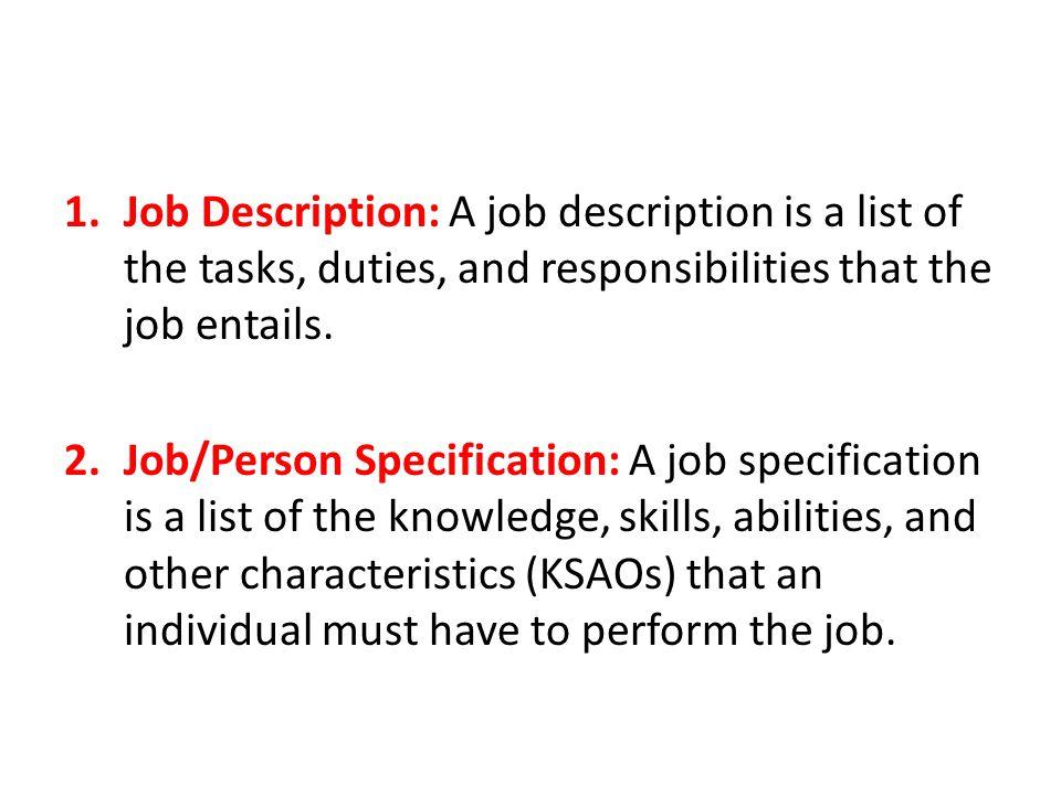 1.Job Description: A job description is a list of the tasks, duties, and responsibilities that the job entails. 2.Job/Person Specification: A job spec