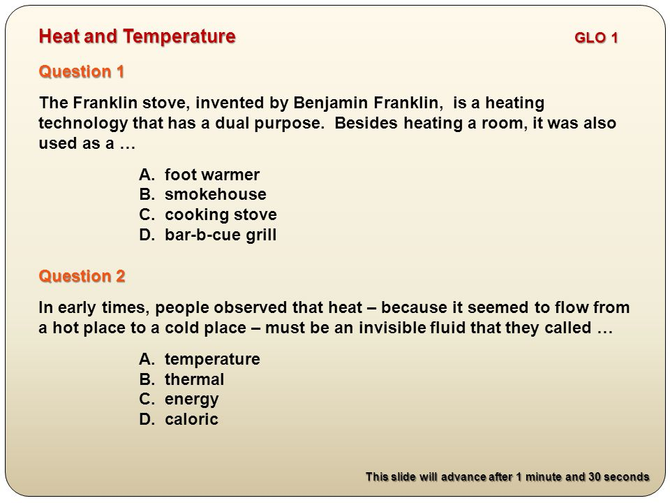 Question 2 In early times, people observed that heat – because it seemed to flow from a hot place to a cold place – must be an invisible fluid that they called … A.