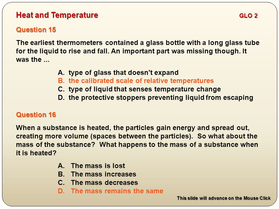 Question 15 The earliest thermometers contained a glass bottle with a long glass tube for the liquid to rise and fall.