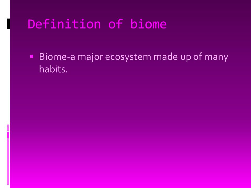 Definition of biome  Biome-a major ecosystem made up of many habits.