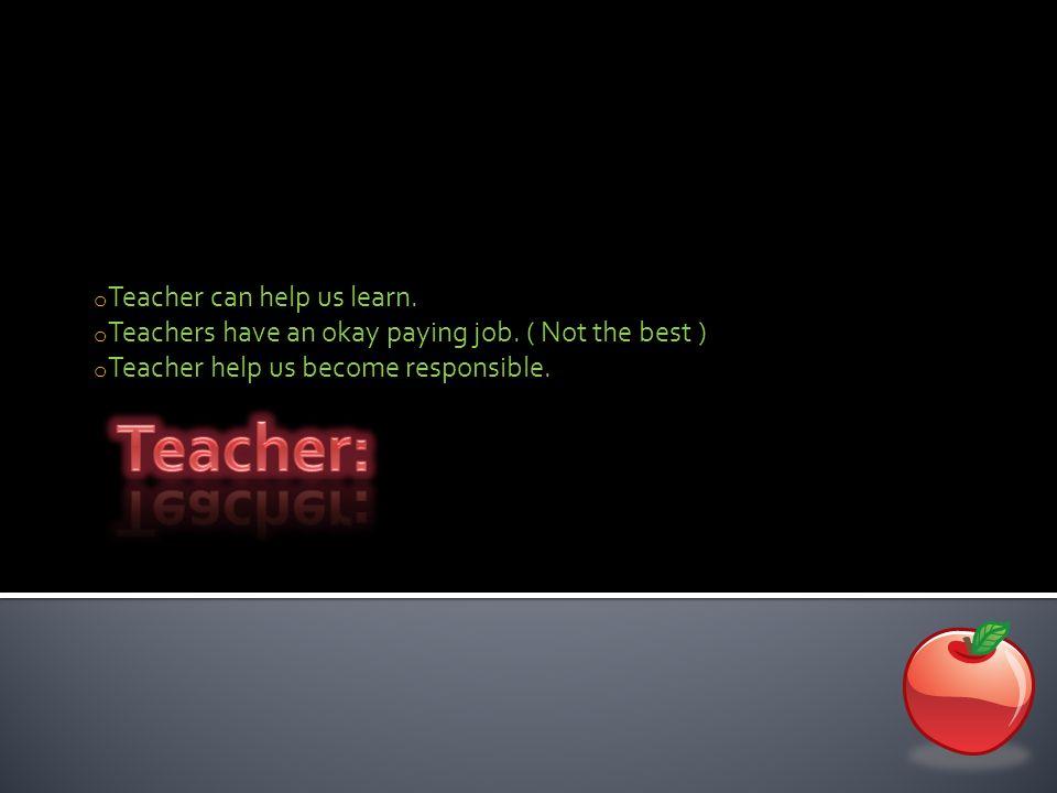 o Teacher can help us learn. o Teachers have an okay paying job. ( Not the best ) o Teacher help us become responsible.