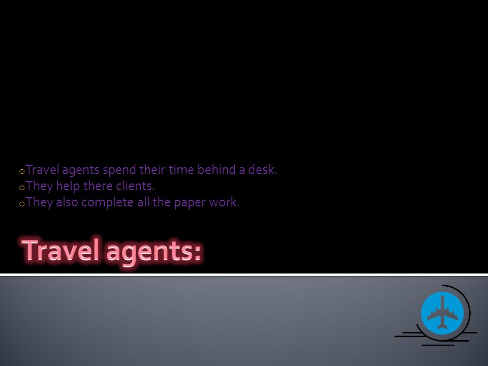 o Travel agents spend their time behind a desk. o They help there clients. o They also complete all the paper work.
