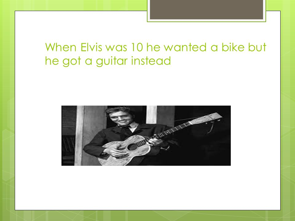 When Elvis was 10 he wanted a bike but he got a guitar instead
