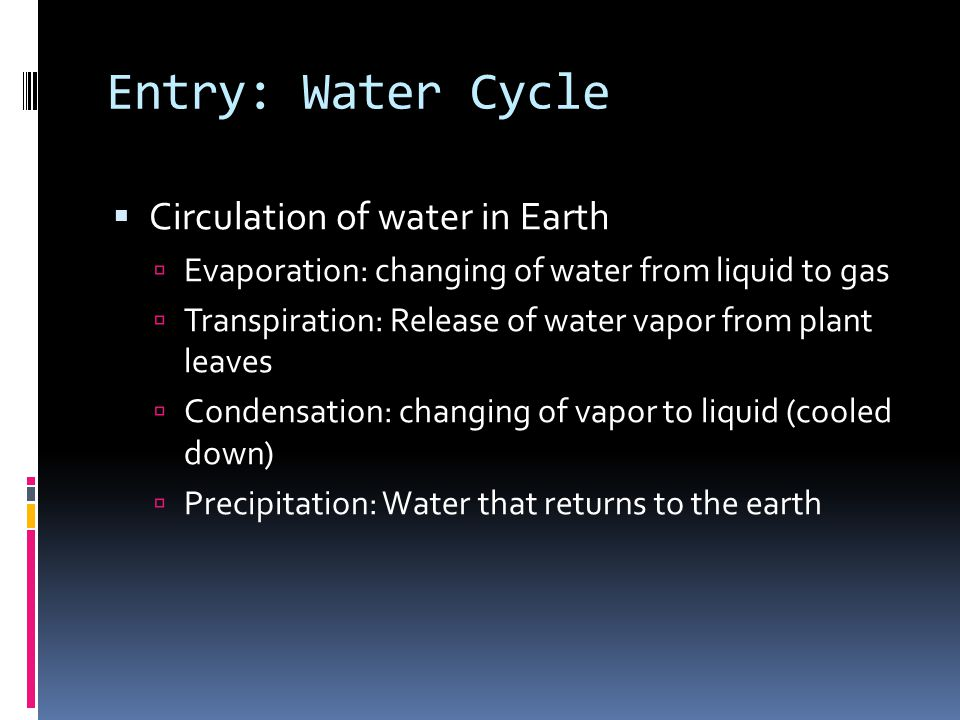 Entry: Water Cycle  Circulation of water in Earth  Evaporation: changing of water from liquid to gas  Transpiration: Release of water vapor from plant leaves  Condensation: changing of vapor to liquid (cooled down)  Precipitation: Water that returns to the earth