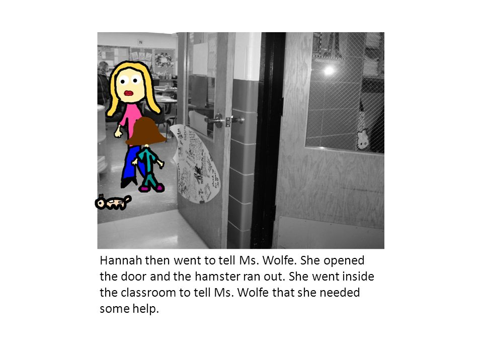 Hannah then went to tell Ms. Wolfe. She opened the door and the hamster ran out. She went inside the classroom to tell Ms. Wolfe that she needed some
