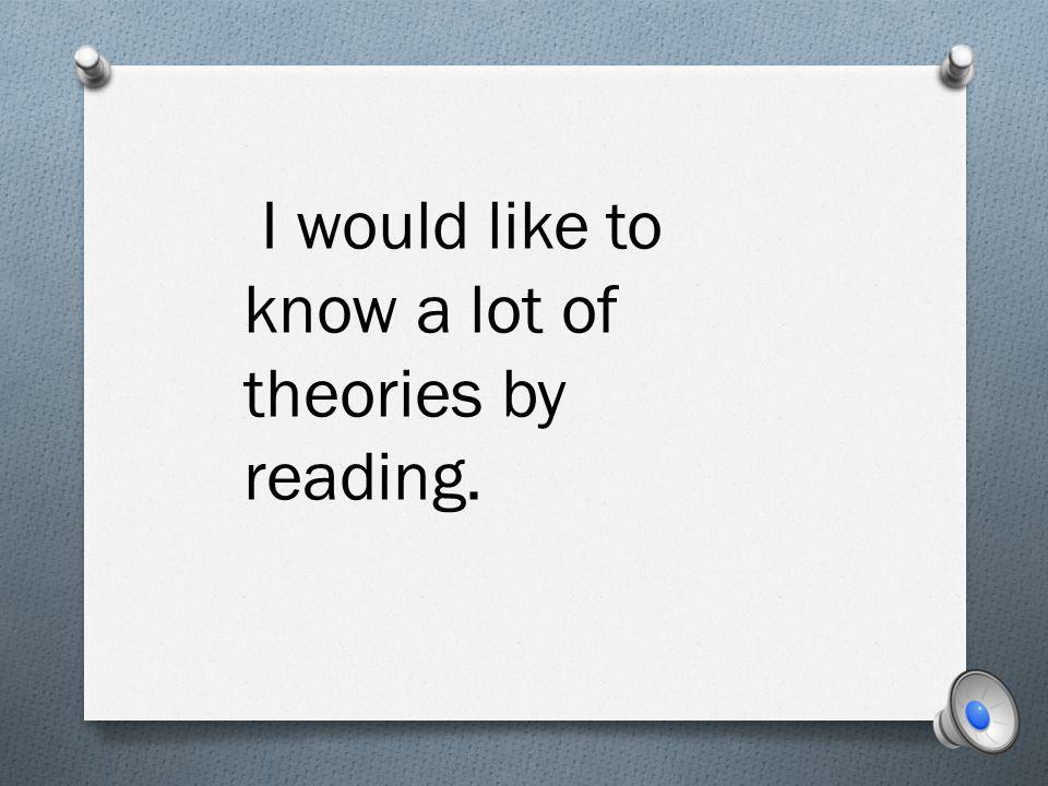 I would like to know a lot of theories by reading.