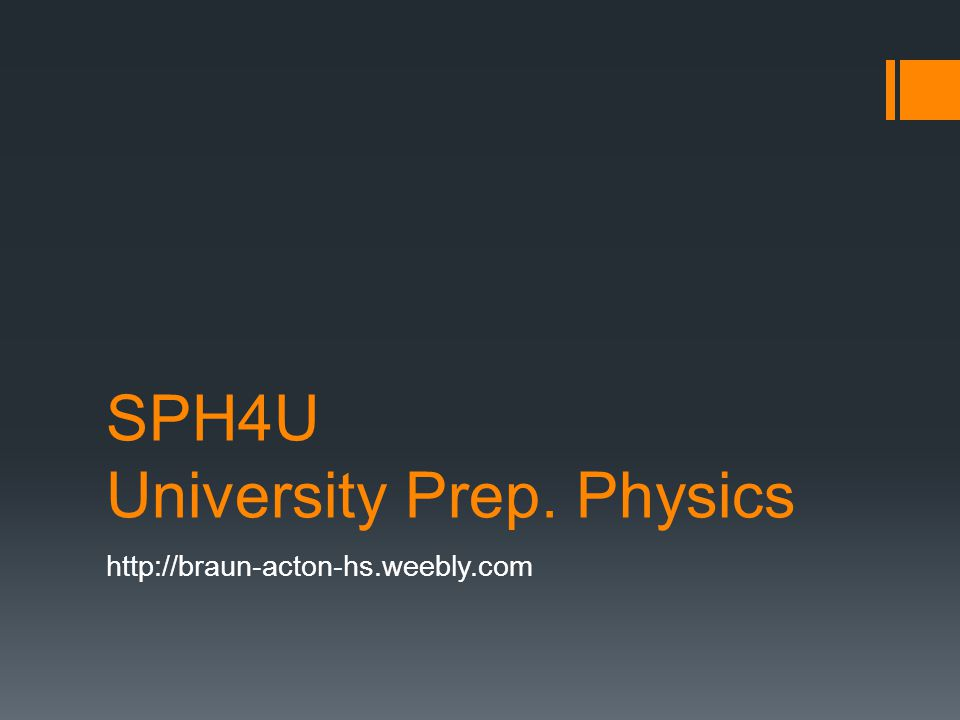 SPH4U University Prep. Physics http://braun-acton-hs.weebly.com