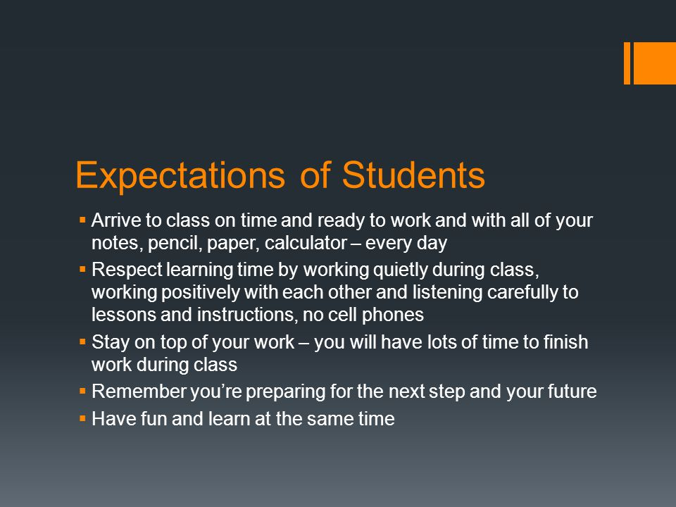 Expectations of Students  Arrive to class on time and ready to work and with all of your notes, pencil, paper, calculator – every day  Respect learning time by working quietly during class, working positively with each other and listening carefully to lessons and instructions, no cell phones  Stay on top of your work – you will have lots of time to finish work during class  Remember you're preparing for the next step and your future  Have fun and learn at the same time