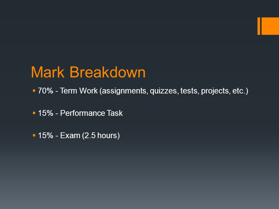 Mark Breakdown  70% - Term Work (assignments, quizzes, tests, projects, etc.)  15% - Performance Task  15% - Exam (2.5 hours)