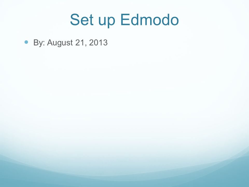 Set up Edmodo By: August 21, 2013