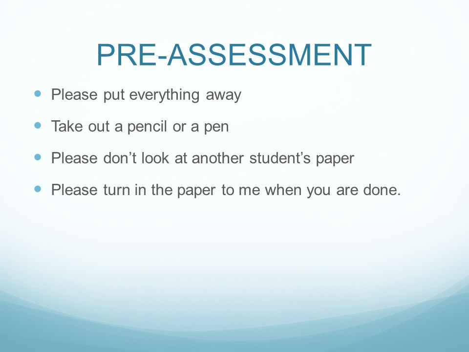 PRE-ASSESSMENT Please put everything away Take out a pencil or a pen Please don't look at another student's paper Please turn in the paper to me when you are done.