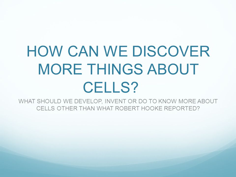 HOW CAN WE DISCOVER MORE THINGS ABOUT CELLS.