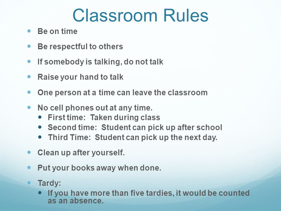 Classroom Rules Be on time Be respectful to others If somebody is talking, do not talk Raise your hand to talk One person at a time can leave the classroom No cell phones out at any time.
