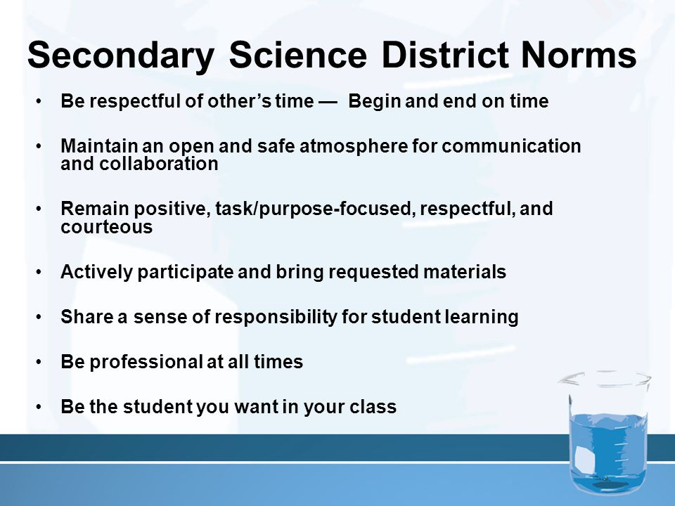 Secondary Science District Norms Be respectful of other's time — Begin and end on time Maintain an open and safe atmosphere for communication and coll