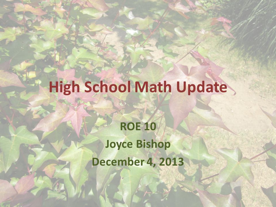 High School Math Update ROE 10 Joyce Bishop December 4, 2013