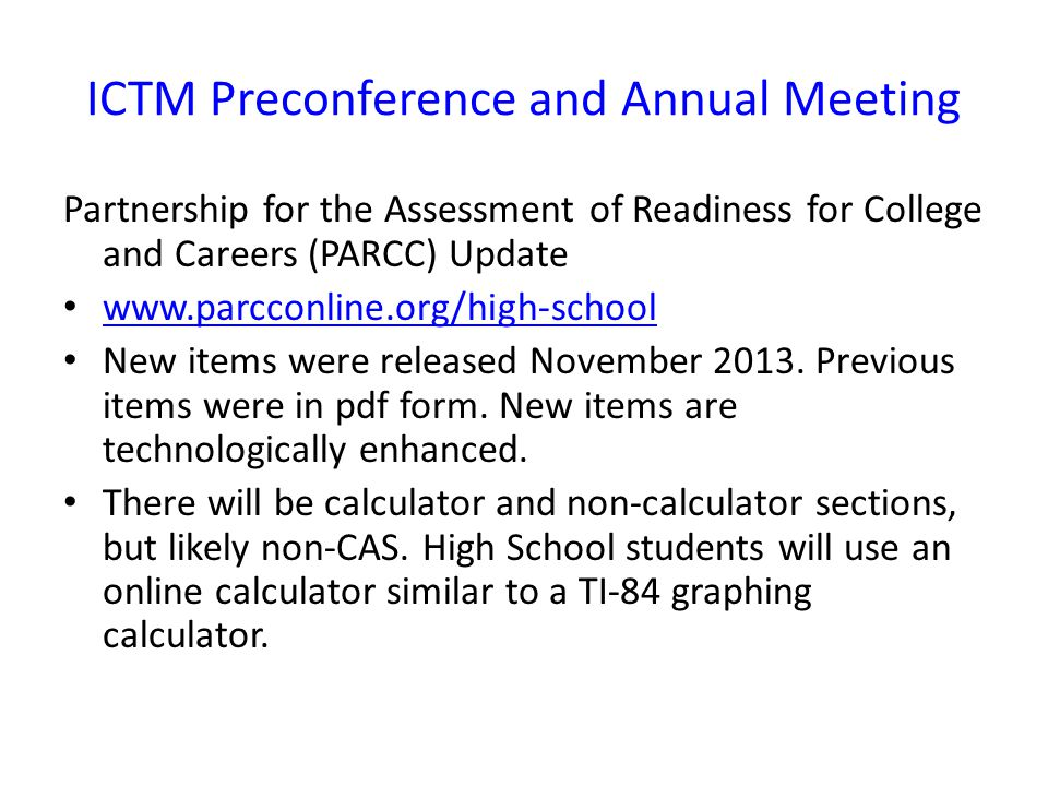 ICTM Preconference and Annual Meeting Partnership for the Assessment of Readiness for College and Careers (PARCC) Update www.parcconline.org/high-school New items were released November 2013.