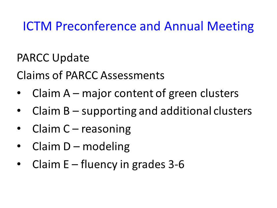 ICTM Preconference and Annual Meeting PARCC Update Claims of PARCC Assessments Claim A – major content of green clusters Claim B – supporting and additional clusters Claim C – reasoning Claim D – modeling Claim E – fluency in grades 3-6
