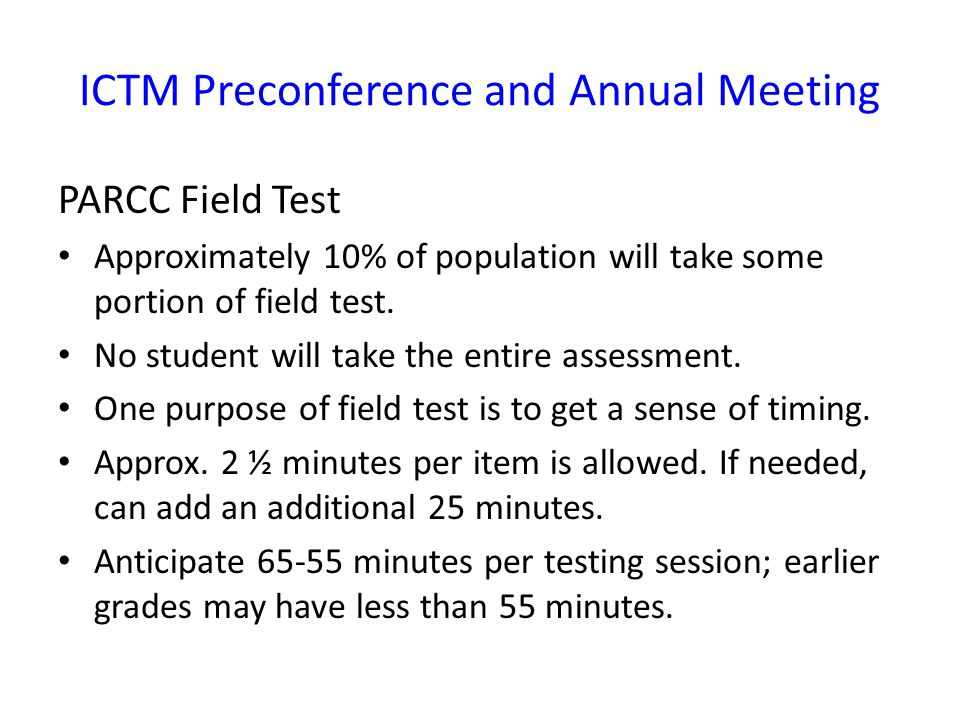ICTM Preconference and Annual Meeting PARCC Field Test Approximately 10% of population will take some portion of field test.