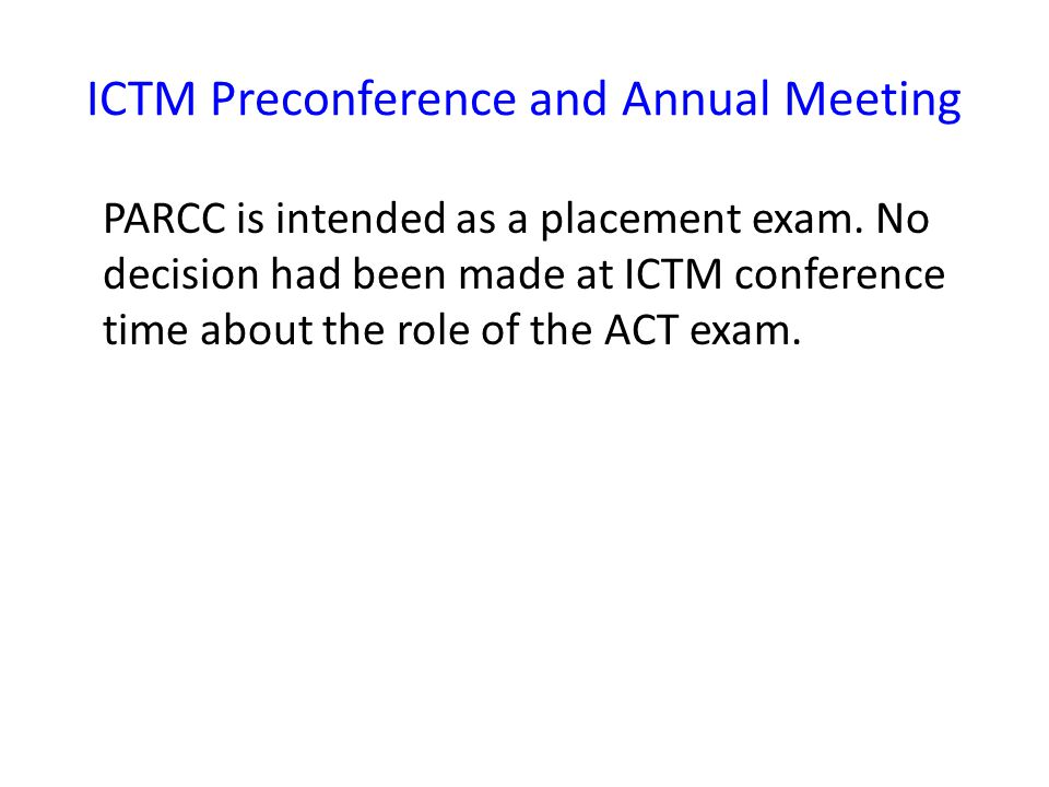 ICTM Preconference and Annual Meeting PARCC is intended as a placement exam.