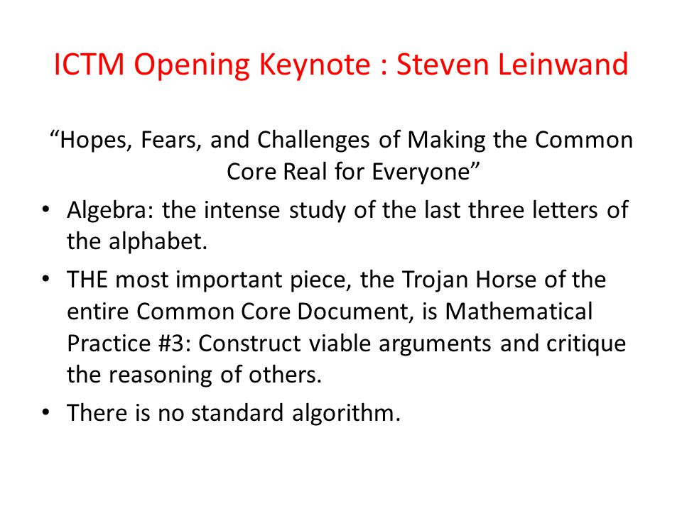ICTM Opening Keynote : Steven Leinwand Hopes, Fears, and Challenges of Making the Common Core Real for Everyone Algebra: the intense study of the last three letters of the alphabet.