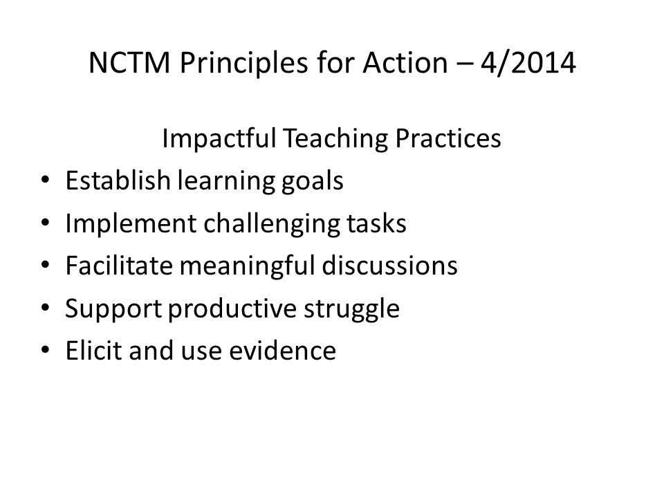 NCTM Principles for Action – 4/2014 Impactful Teaching Practices Establish learning goals Implement challenging tasks Facilitate meaningful discussions Support productive struggle Elicit and use evidence
